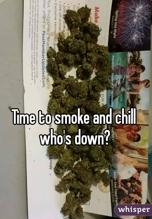 Time to smoke and chill  who's down?