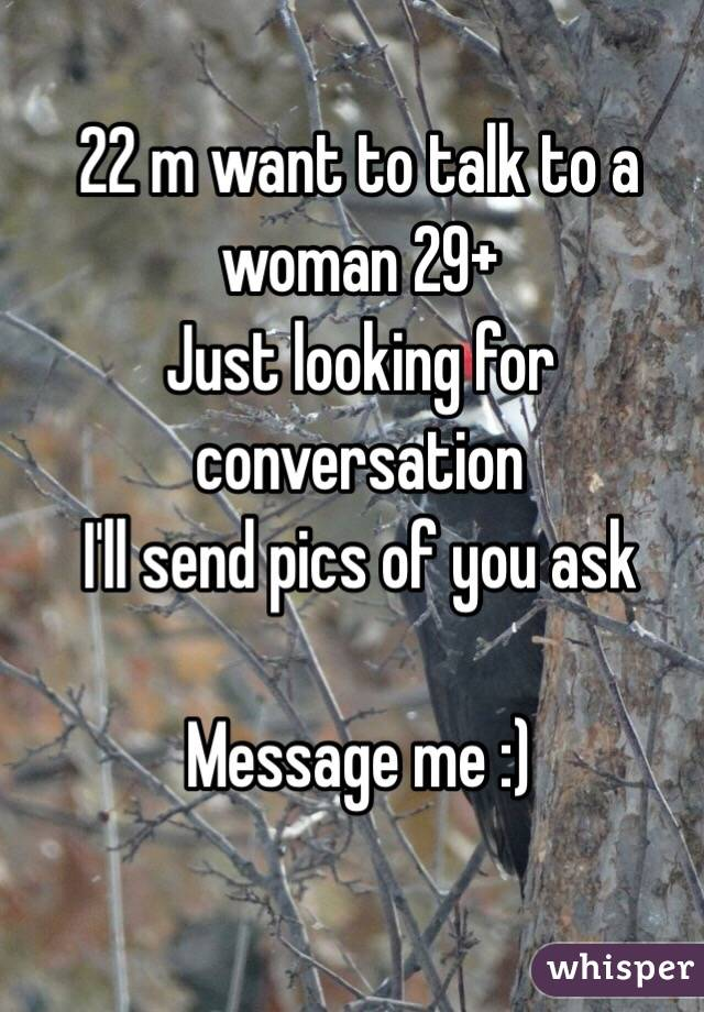 22 m want to talk to a woman 29+  Just looking for conversation  I'll send pics of you ask  Message me :)