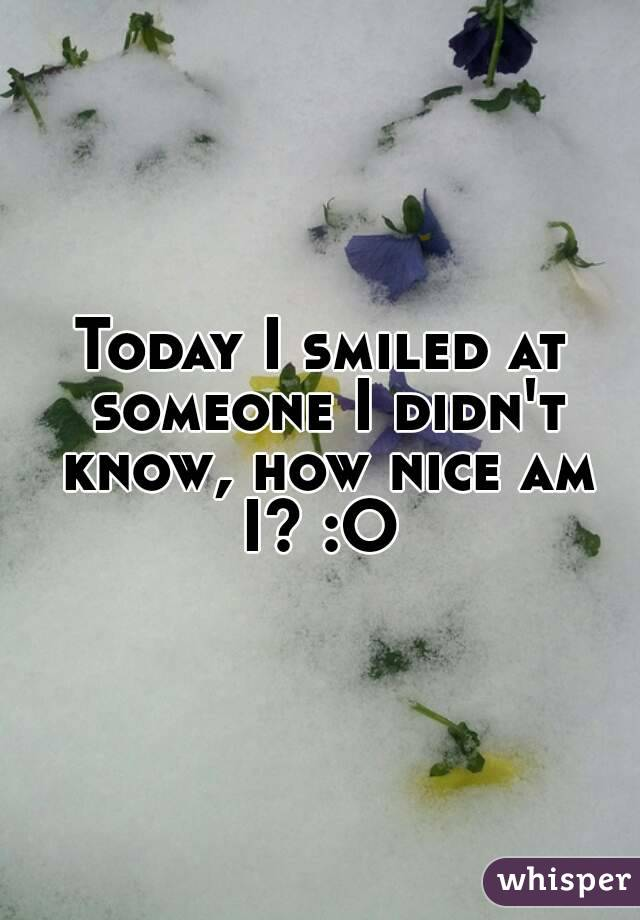 Today I smiled at someone I didn't know, how nice am I? :O