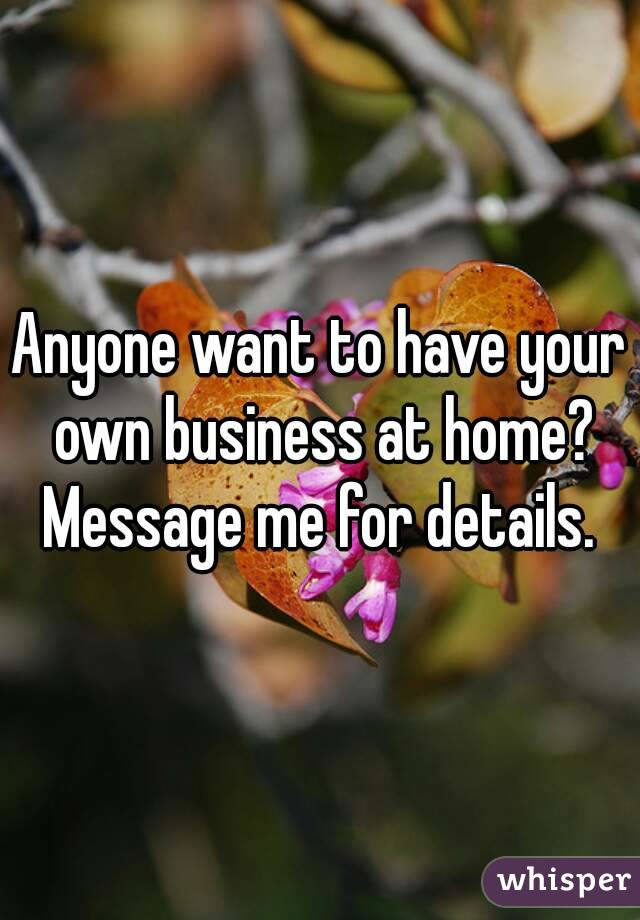 Anyone want to have your own business at home? Message me for details.