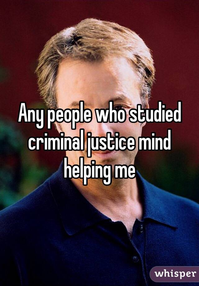 Any people who studied criminal justice mind helping me