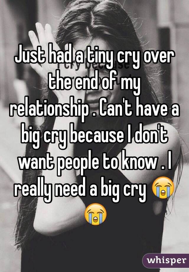Just had a tiny cry over the end of my relationship . Can't have a big cry because I don't want people to know . I really need a big cry 😭😭