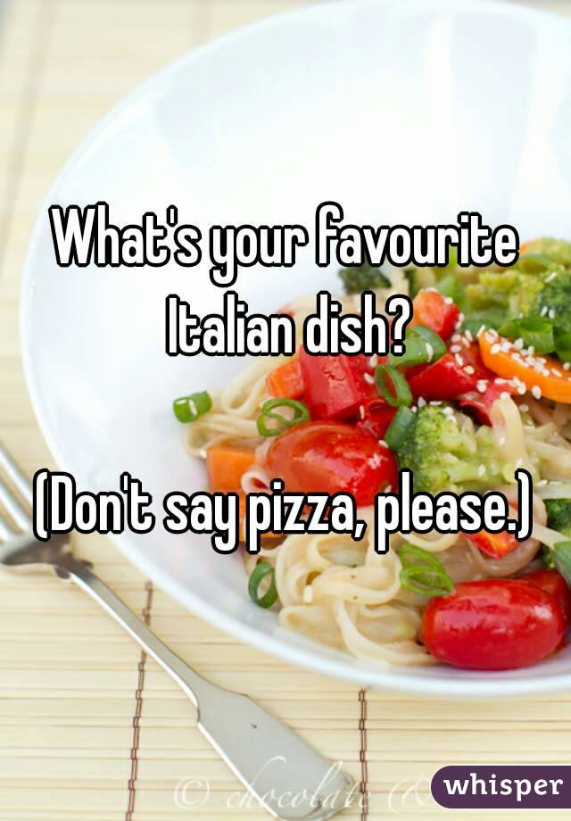 What's your favourite Italian dish?  (Don't say pizza, please.)