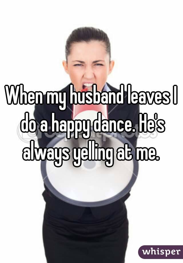 When my husband leaves I do a happy dance. He's always yelling at me.