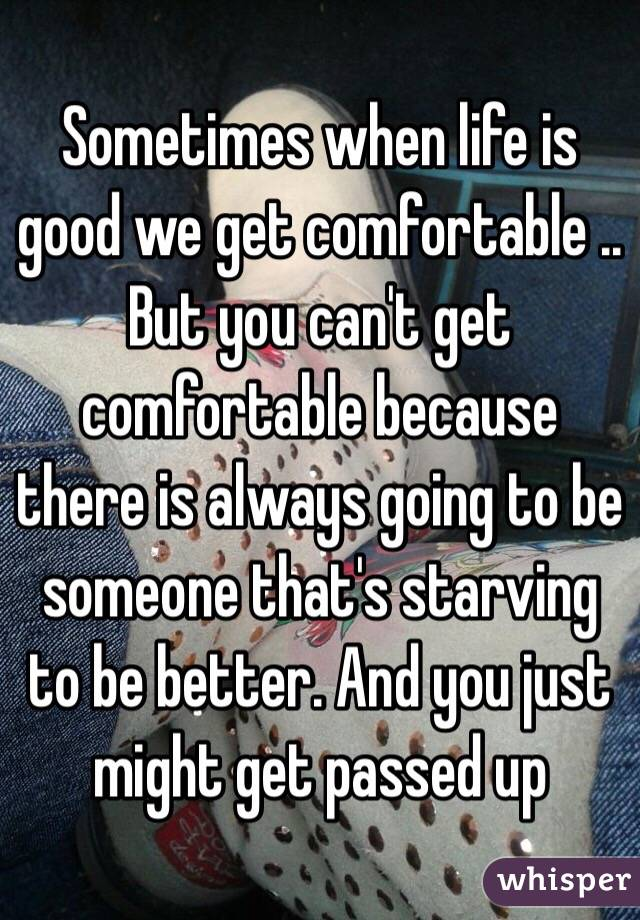 Sometimes when life is good we get comfortable .. But you can't get comfortable because there is always going to be someone that's starving to be better. And you just might get passed up