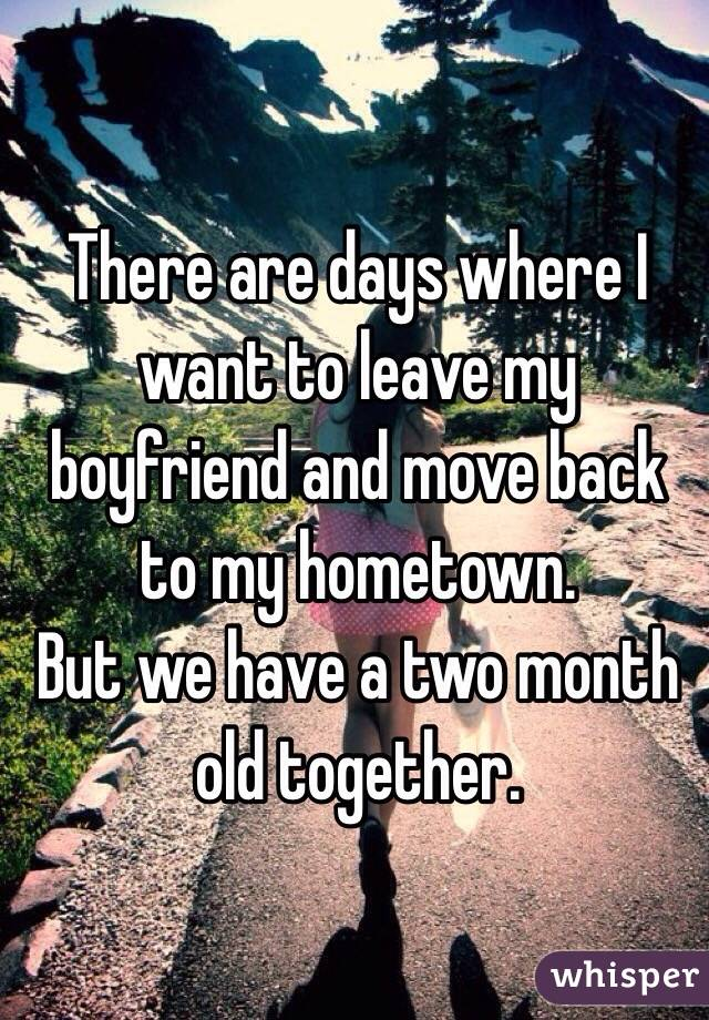 There are days where I want to leave my boyfriend and move back to my hometown.  But we have a two month old together.