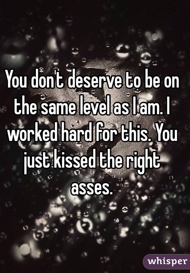 You don't deserve to be on the same level as I am. I worked hard for this. You just kissed the right asses.