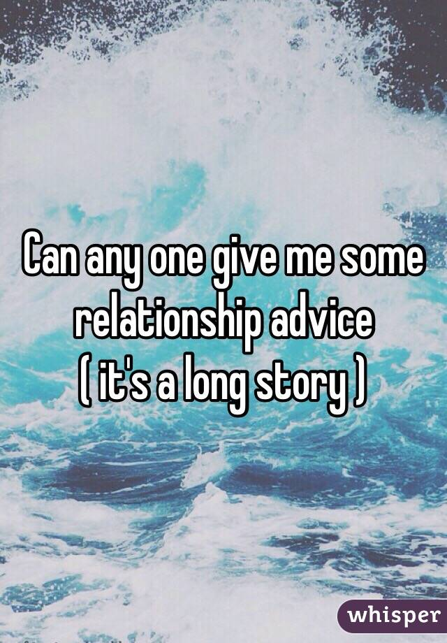 Can any one give me some relationship advice ( it's a long story )