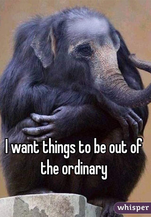 I want things to be out of the ordinary