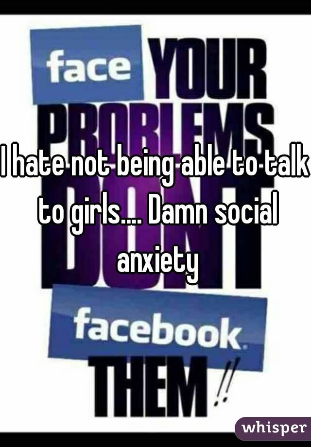 I hate not being able to talk to girls.... Damn social anxiety