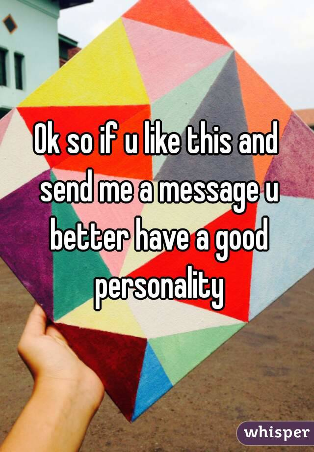 Ok so if u like this and send me a message u better have a good personality