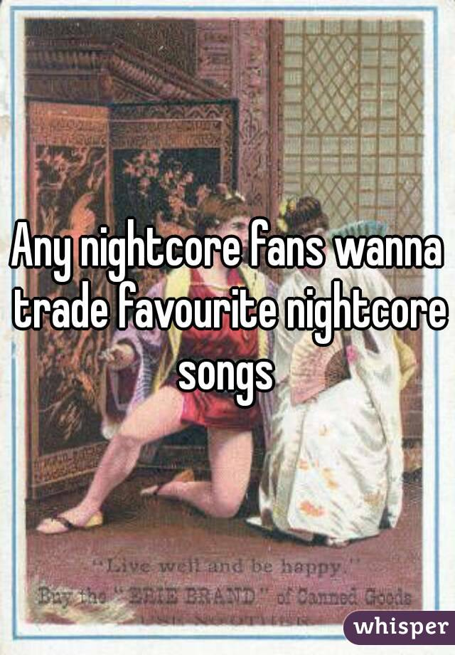 Any nightcore fans wanna trade favourite nightcore songs