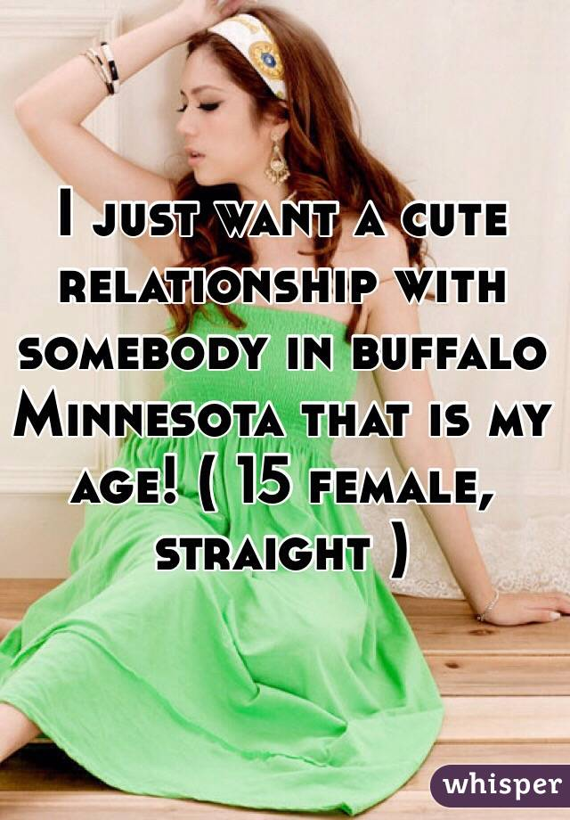 I just want a cute relationship with somebody in buffalo Minnesota that is my age! ( 15 female, straight )