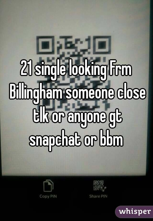 21 single looking Frm Billingham someone close tlk or anyone gt snapchat or bbm