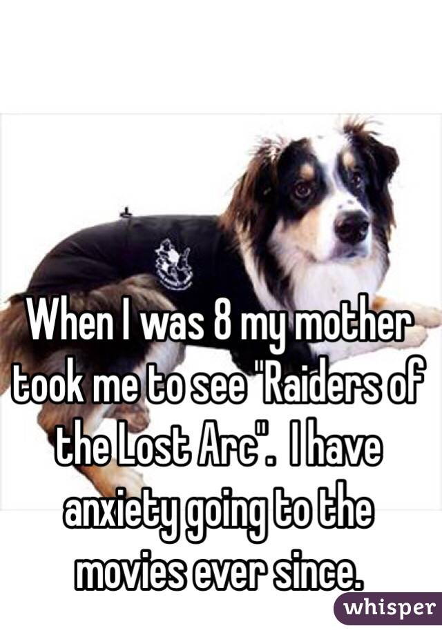"When I was 8 my mother took me to see ""Raiders of the Lost Arc"".  I have anxiety going to the movies ever since."