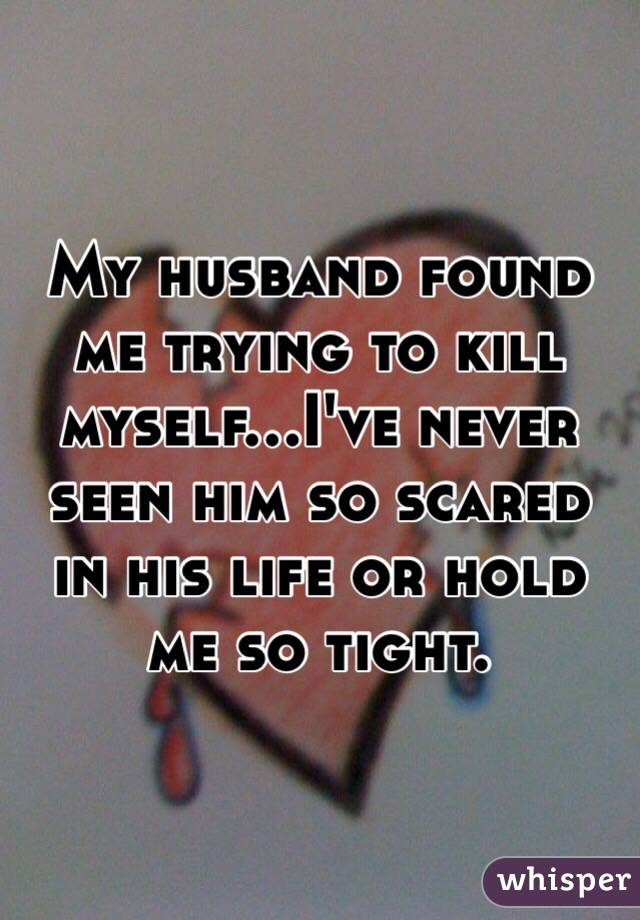 My husband found me trying to kill myself...I've never seen him so scared in his life or hold me so tight.