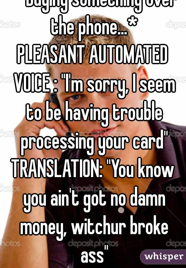 "*Buying something over the phone…* PLEASANT AUTOMATED VOICE : ""I'm sorry, I seem to be having trouble processing your card"" TRANSLATION: ""You know you ain't got no damn money, witchur broke ass"""