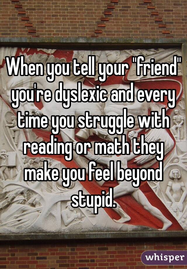 "When you tell your ""friend"" you're dyslexic and every time you struggle with reading or math they make you feel beyond stupid."