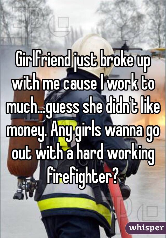 Girlfriend just broke up with me cause I work to much...guess she didn't like money. Any girls wanna go out with a hard working firefighter?