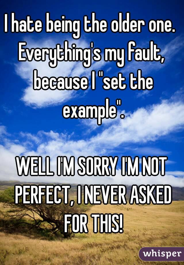 """I hate being the older one.  Everything's my fault, because I """"set the example"""".  WELL I'M SORRY I'M NOT PERFECT, I NEVER ASKED FOR THIS!"""