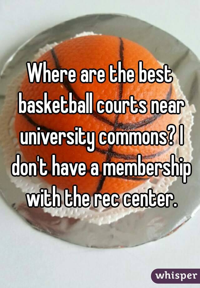 Where are the best basketball courts near university commons? I don't have a membership with the rec center.