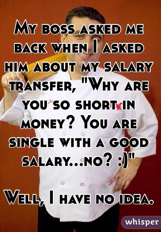"""My boss asked me back when I asked him about my salary transfer, """"Why are you so short in money? You are single with a good salary...no? :)""""  Well, I have no idea."""