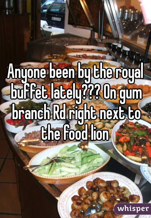 Anyone been by the royal buffet lately??? On gum branch Rd right next to the food lion