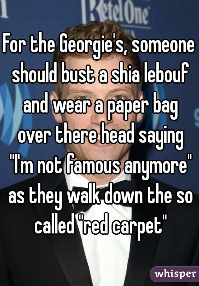 """For the Georgie's, someone should bust a shia lebouf and wear a paper bag over there head saying """"I'm not famous anymore"""" as they walk down the so called """"red carpet"""""""