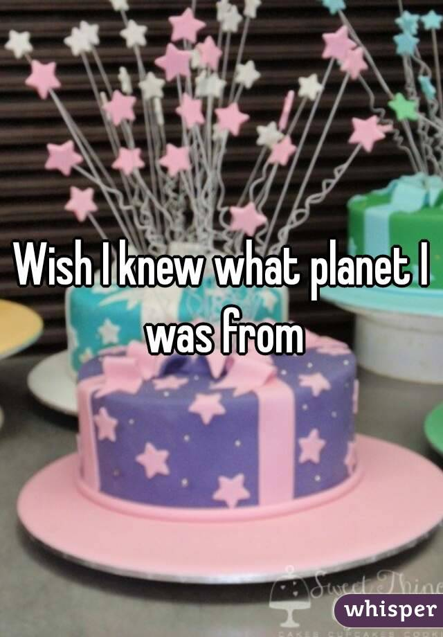 Wish I knew what planet I was from