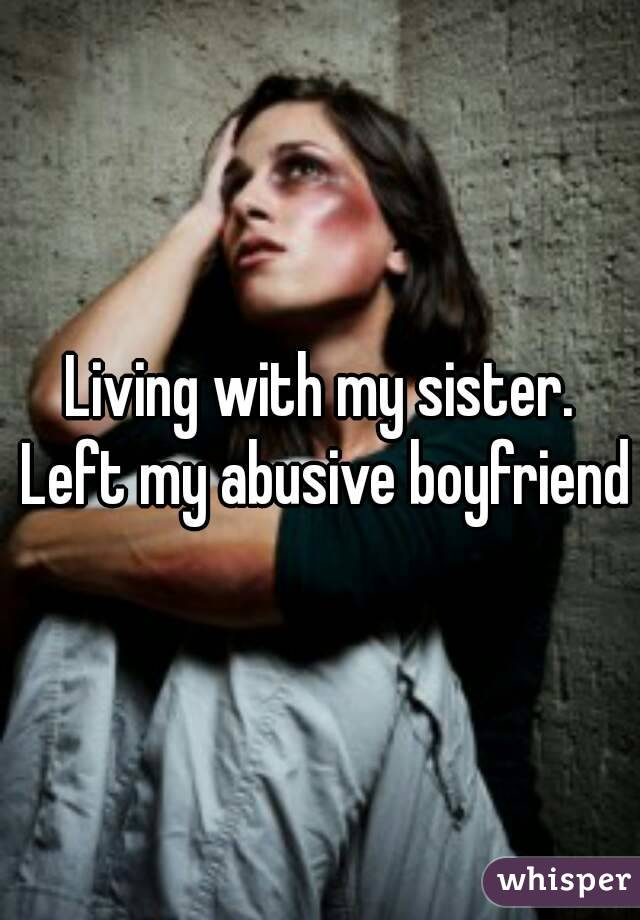 Living with my sister. Left my abusive boyfriend