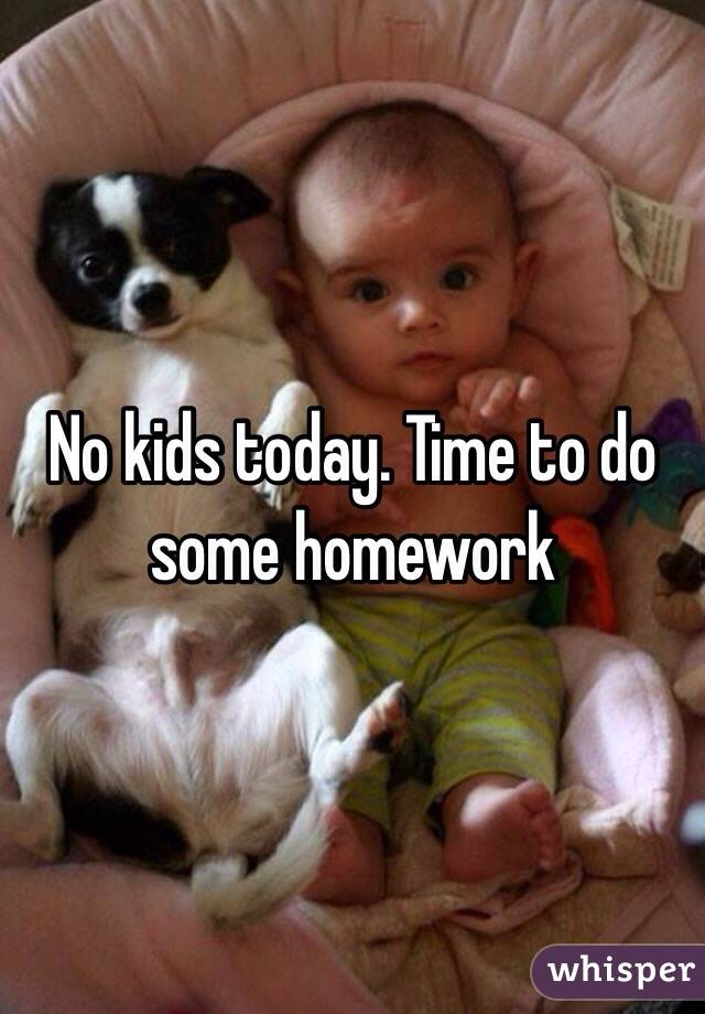 No kids today. Time to do some homework