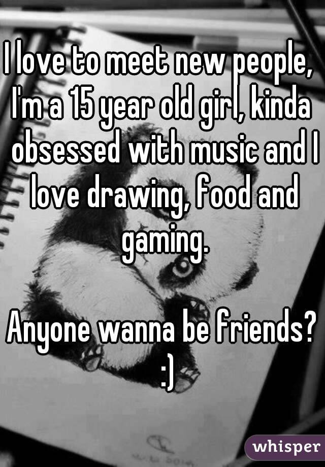 I love to meet new people,  I'm a 15 year old girl, kinda obsessed with music and I love drawing, food and gaming.   Anyone wanna be friends?  :)