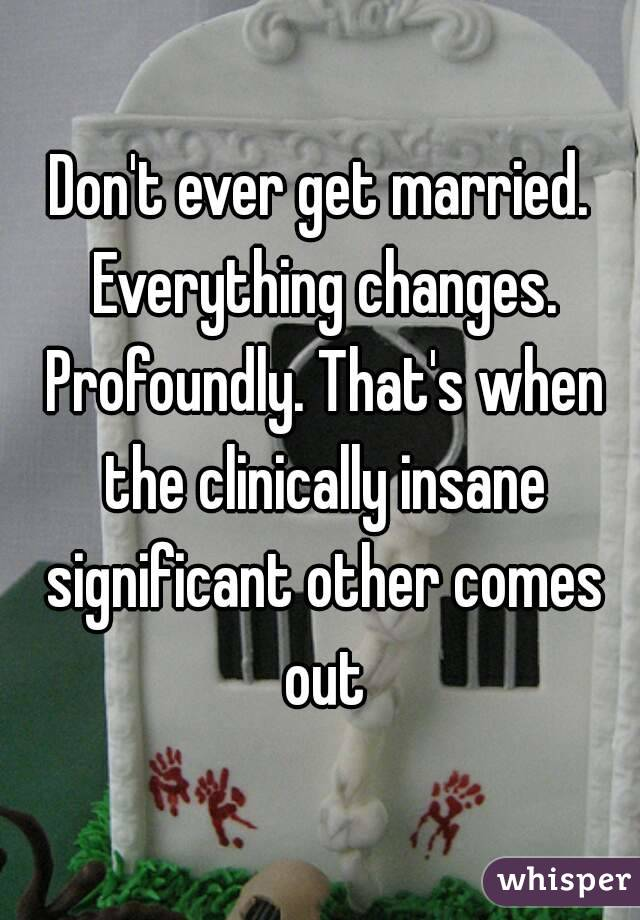 Don't ever get married. Everything changes. Profoundly. That's when the clinically insane significant other comes out