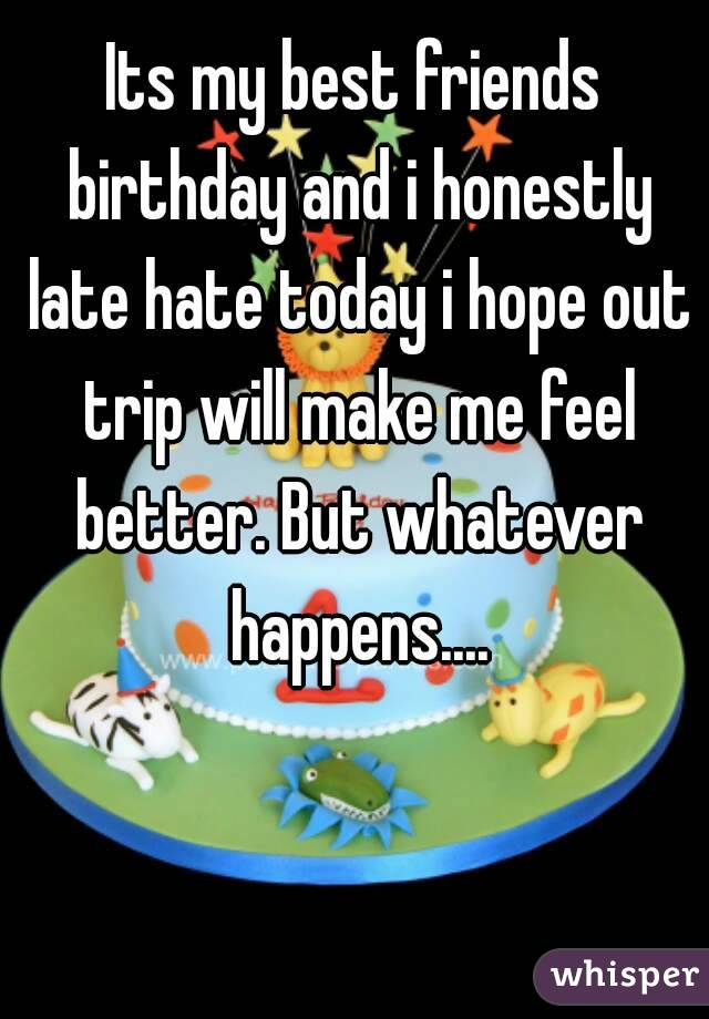 Its my best friends birthday and i honestly late hate today i hope out trip will make me feel better. But whatever happens....