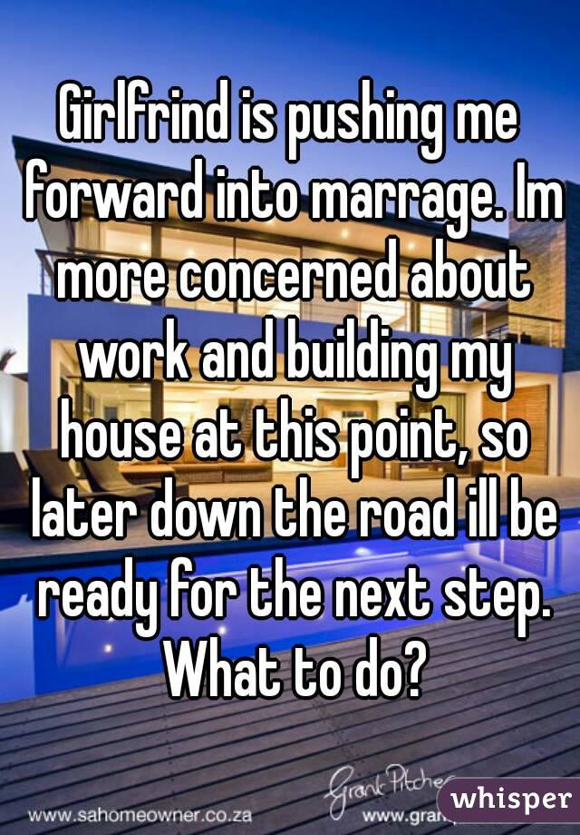 Girlfrind is pushing me forward into marrage. Im more concerned about work and building my house at this point, so later down the road ill be ready for the next step. What to do?