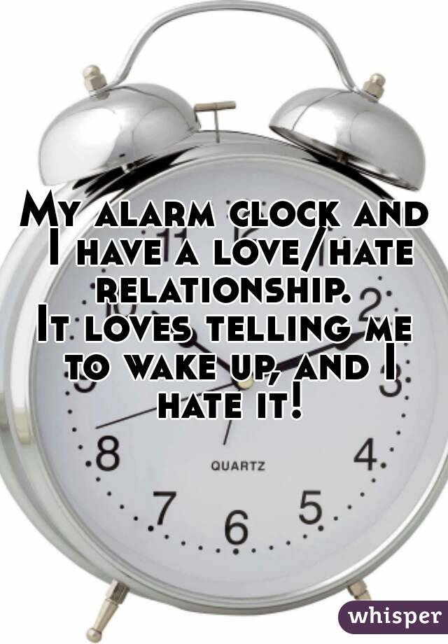 My alarm clock and I have a love/hate relationship.  It loves telling me to wake up, and I hate it!