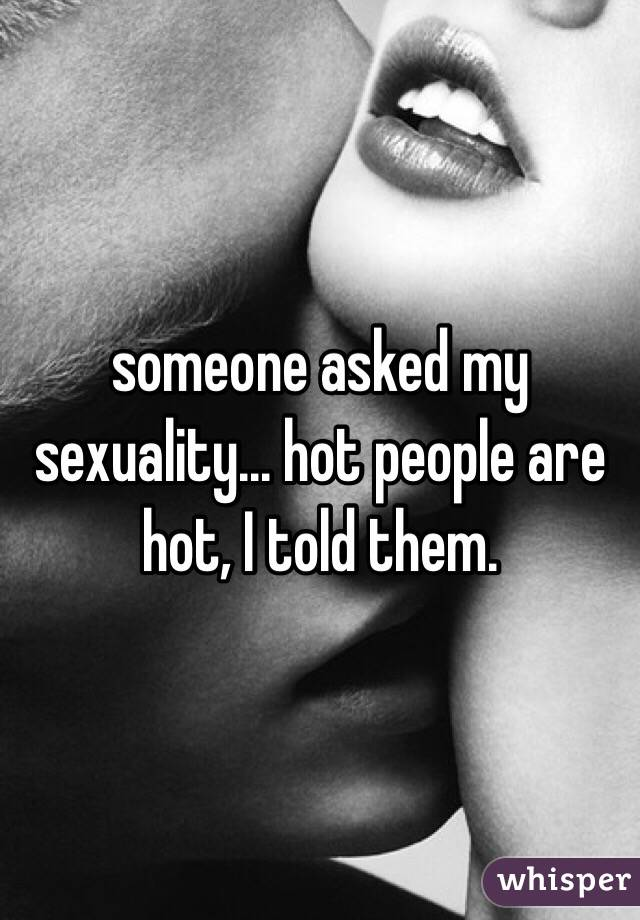 someone asked my sexuality... hot people are hot, I told them.