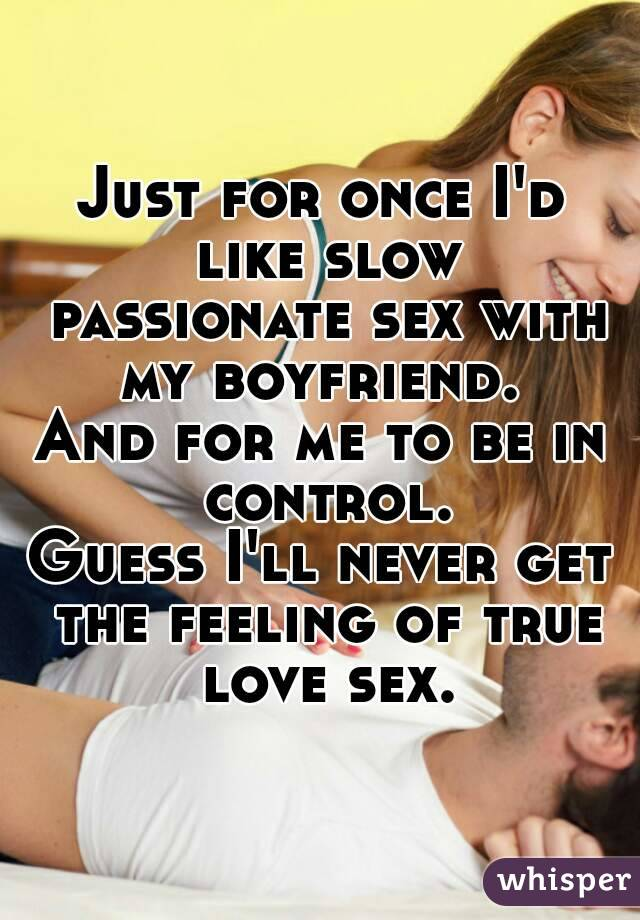 Just for once I'd like slow passionate sex with my boyfriend.  And for me to be in control. Guess I'll never get the feeling of true love sex.