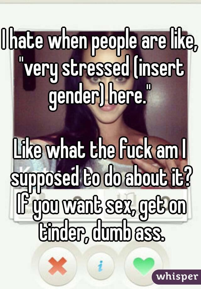 """I hate when people are like, """"very stressed (insert gender) here.""""   Like what the fuck am I supposed to do about it? If you want sex, get on tinder, dumb ass."""