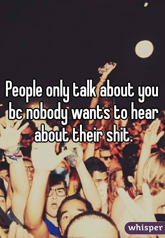People only talk about you bc nobody wants to hear about their shit.