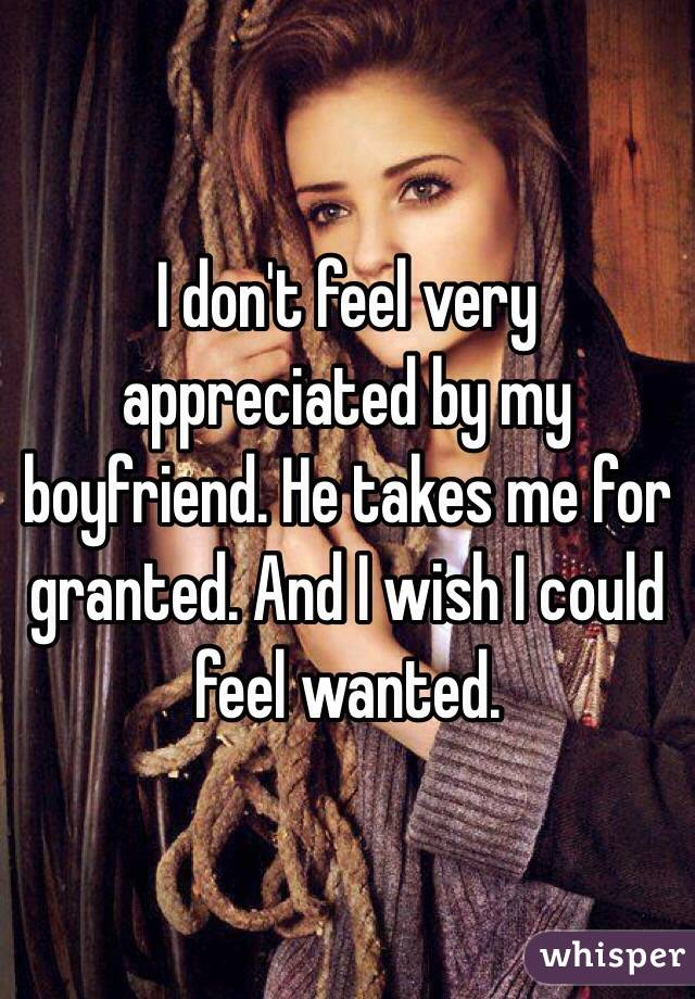 I don't feel very appreciated by my boyfriend. He takes me for granted. And I wish I could feel wanted.