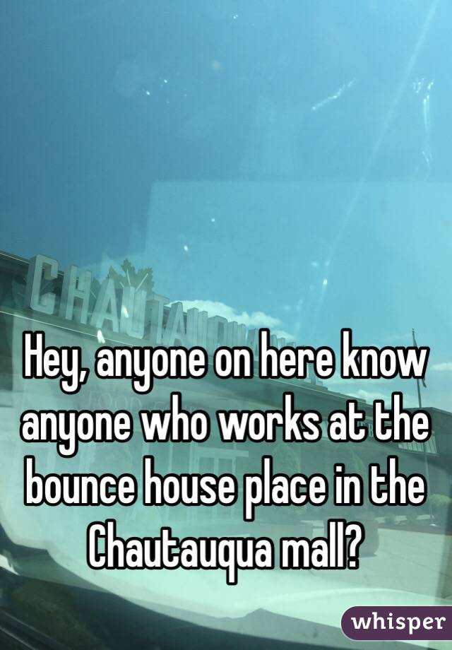 Hey, anyone on here know anyone who works at the bounce house place in the Chautauqua mall?
