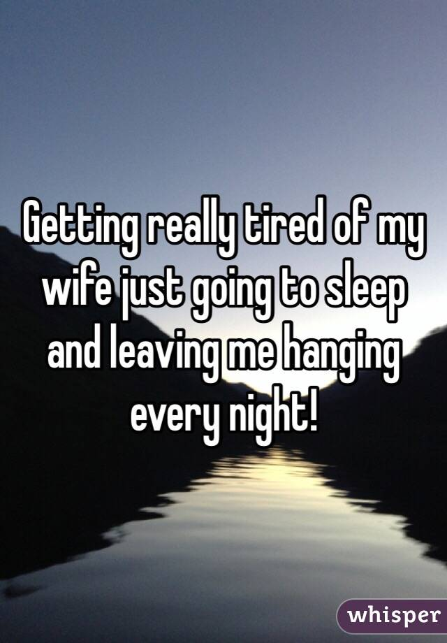 Getting really tired of my wife just going to sleep and leaving me hanging every night!