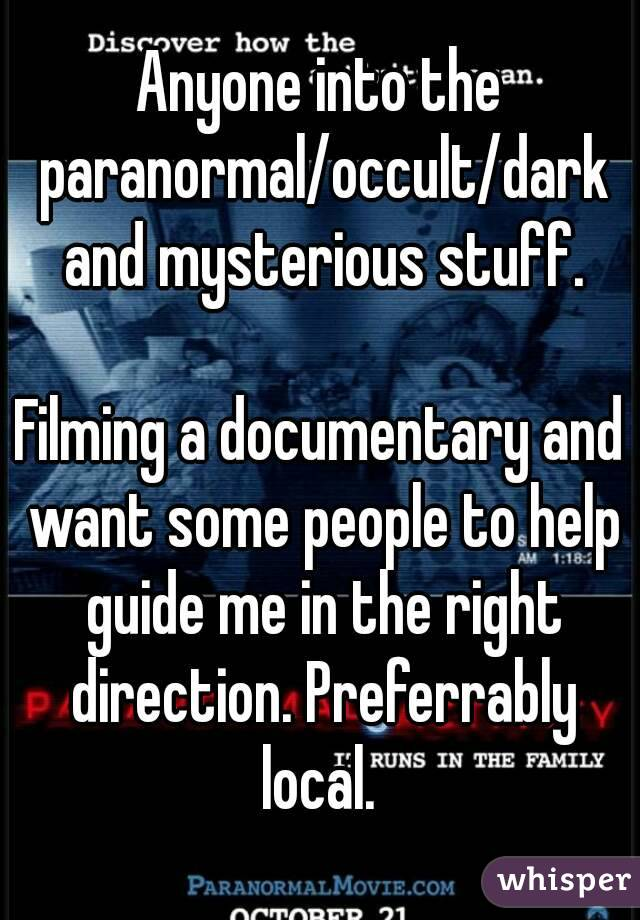 Anyone into the paranormal/occult/dark and mysterious stuff.  Filming a documentary and want some people to help guide me in the right direction. Preferrably local.