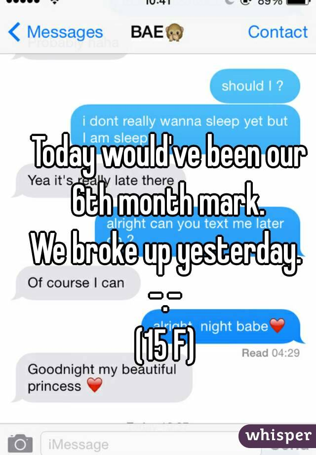 Today would've been our 6th month mark.  We broke up yesterday.  -.-  (15 F)