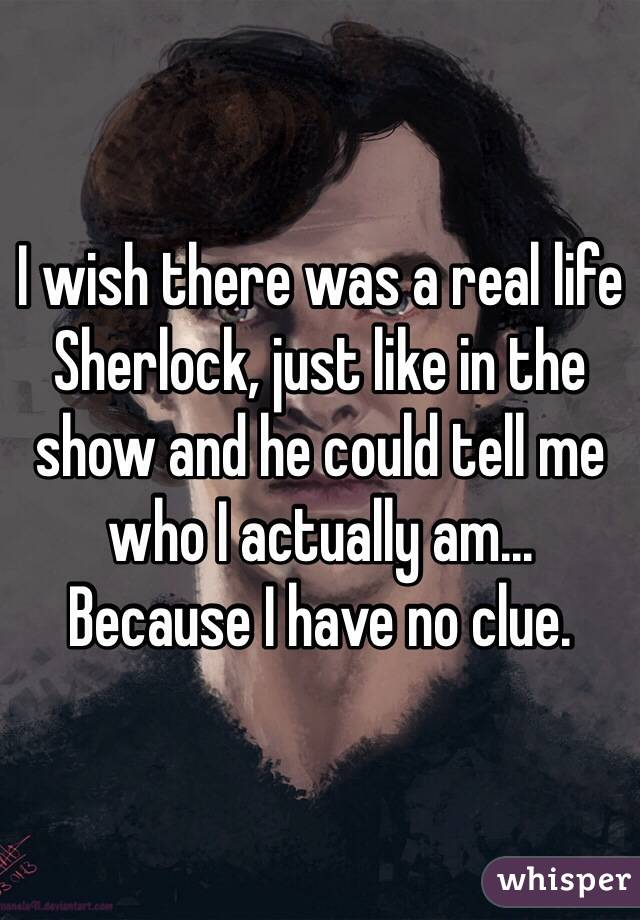 I wish there was a real life Sherlock, just like in the show and he could tell me who I actually am... Because I have no clue.