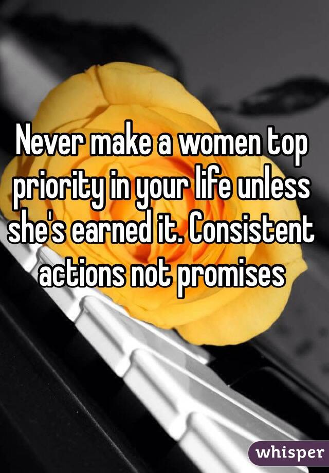 Never make a women top priority in your life unless she's earned it. Consistent actions not promises