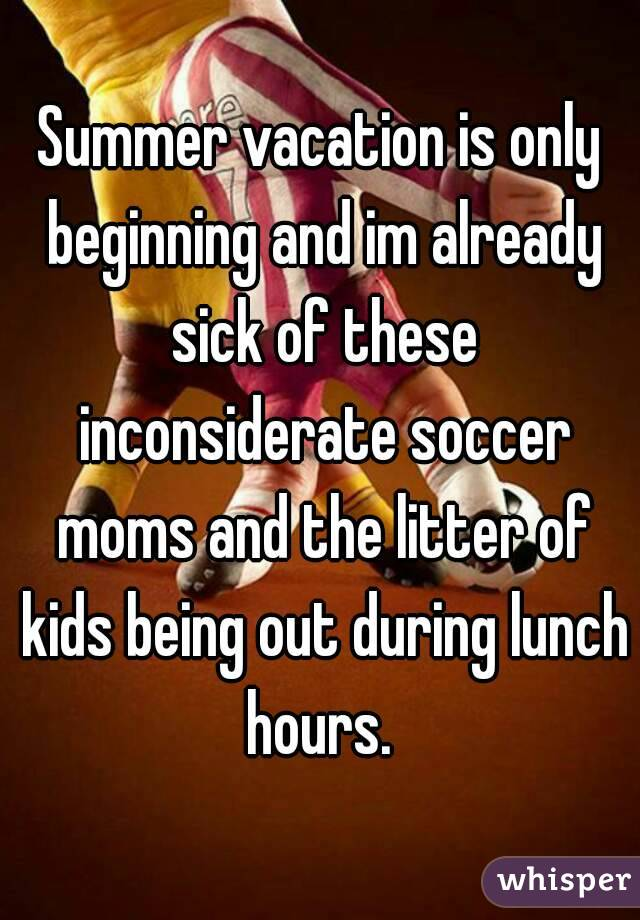 Summer vacation is only beginning and im already sick of these inconsiderate soccer moms and the litter of kids being out during lunch hours.