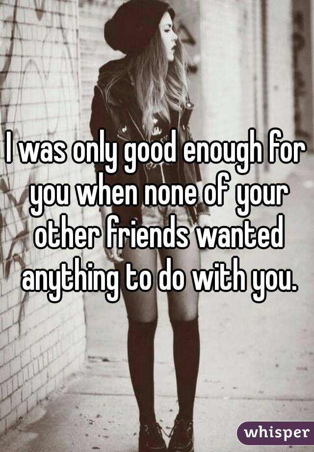 I was only good enough for you when none of your other friends wanted anything to do with you.