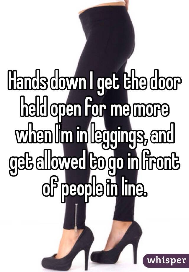 Hands down I get the door held open for me more when I'm in leggings, and get allowed to go in front of people in line.